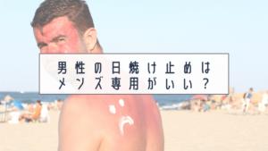 男性の日焼け止めはメンズ専用がいい?